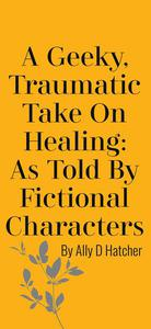 A Geeky, Traumatic Take On Healing: As Told By Fictional Characters