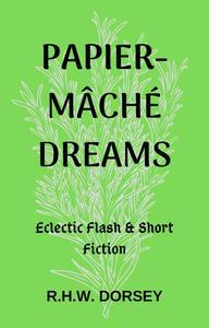Papier-mâché Dreams: Eclectic Flash & Short Fiction