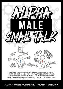 Alpha Male Small Talk: How to Improve Your Communication, Social, Networking Skills, Improve Your Charisma and Talk to Anyone by Mastering the Art of Small Talk