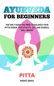 Ayurveda For Beginners: Pitta: The Only Guide You Need To Balance Your Pitta Dosha For Vitality, Joy, And Overall Well-being!!