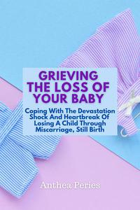 Grieving The Loss Of Your Baby: Coping With The Devastation Shock And Heartbreak Of Losing A Child Through Miscarriage, Still Birth