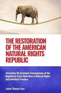 The Restoration of the American Natural Rights Republic:  Correcting the Consequences of the Republican Party Abdication of Natural Rights and Individual Freedom