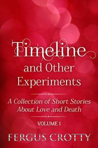 Timeline and Other Experiments:  A collection of short stories about love and death. Volume 1.