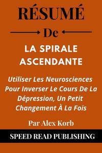 Résumé De La Spirale Ascendante Par Alex Korb Utiliser Les Neurosciences Pour Inverser Le Cours De La Dépression, Un Petit Changement À La Fois