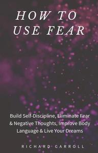 How to Use Fear: Build Self-Discipline, Eliminate Fear & Negative Thoughts, Improve Body Language & Live Your Dreams