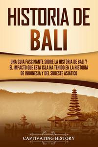 Historia de Bali: Una guía fascinante sobre la historia de Bali y el impacto que esta isla ha tenido en la historia de Indonesia y del sudeste asiático