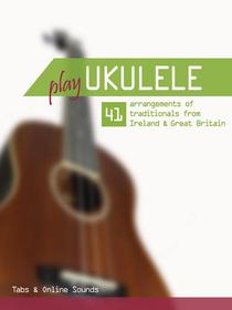 Play Ukulele - 41 arrangements of traditionals from Ireland & Great Britain - Tabs & Online Sounds