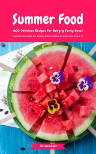Summer Food: 600 Delicious Recipes For Hungry Party Guest (Fingerfood, Party-Snacks, Dips, Cupcakes, Muffins, Cool Cakes, Ice Cream, Fruits, Drinks & Co.)
