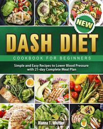 Dash Diet Cookbook for Beginners: Simple and Easy Recipes to Lower Blood Pressure with 21-day Complete Meal Plan