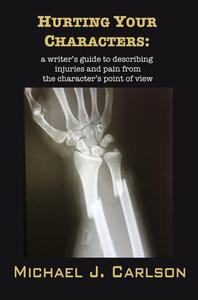 Hurting Your Characters:  A Writer's Guide To Describing Injuries And Pain  From The Character's Point Of View