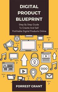 Digital Product Blueprint - Step By Step Guide To Create And Sell Profitable Digital Products Online