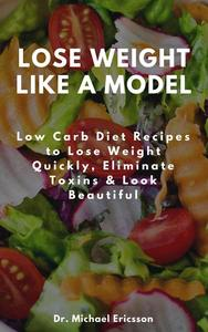 Lose Weight Like a Model: Low Carb Diet Recipes to Lose Weight Quickly, Eliminate Toxins & Look Beautiful