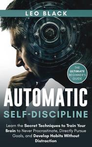 Automatic Self-Discipline: Unlock the Power of the Subconscious Mind Learn the Secret Techniques to Train Your Brain to Never Procrastinate Directly Pursue Goals and Develop Habits Without Distraction