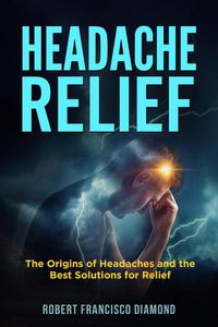 Headache relief     The origins of headaches and the best solutions for relief