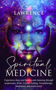 Spiritual Medicine: Experience Deep Soul Healing and Cleansing Through Acupressure, Reiki, Crystal Healing, Aromatherapy, Meditation, and More!