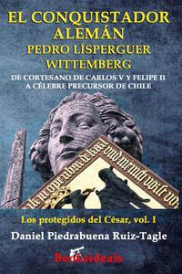 El conquistador alemán Pedro Lísperguer Wittemberg: De cortesano de Carlos V y Felipe II a célebre precursor de Chile