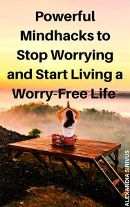 Powerful Mindhacks to Stop Worrying and Start Living a Worry-Free Life