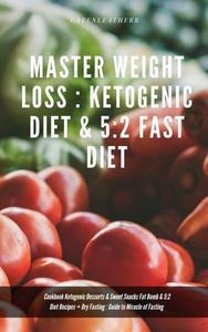 Master Weight Loss : Ketogenic Diet & 5:2 Fast Diet Cookbook Ketogenic Desserts & Sweet Snacks Fat Bomb & 5:2 Diet Recipes + Dry Fasting : Guide to Miracle of Fasting