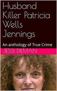 Husband Killer Patricia Wells Jennings An Anthology of True Crime