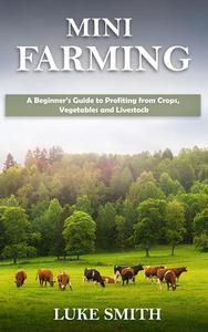 Mini Farming: A Beginner's Guide to Profiting from Crops, Vegetables and Livestock