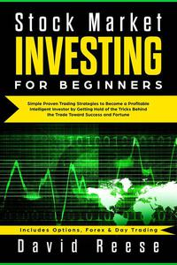 Stock Market Investing for Beginners: Simple Proven Trading Strategies to Become a Profitable Intelligent Investor by Getting Hold of the Tricks Behind the Trade. Includes Options, Forex & Day Trading