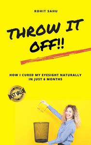 Throw It Off!!: How I Cured My Eyesight Naturally In Just 6 Months
