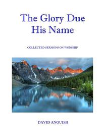 The Glory Due His Name: Collected Sermons on Worship