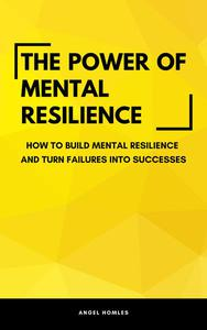 The Power Of Mental Resilience - How To Build Mental Resilience And Turn Failures Into Successes