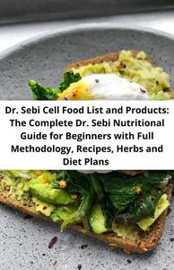 Dr. Sebi Cell Food List and Products: The Complete Dr. Sebi Nutritional Guide for Beginners with Full Methodology, Recipes, Herbs and Diet Plans