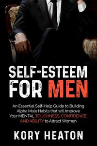 Self-Esteem for Men: An Essential Self-Help Guide to Building Alpha Male Habits that will Improve Your Mental Toughness, Confidence, and Ability to Attract Women