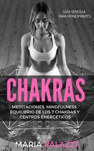 Chakras: Guía Sencilla Para Principiantes: Meditaciones, Mindfulness, Equilibrio de los 7 Chakras y centros energéticos