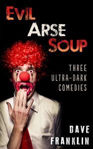 Evil Arse Soup: Three Ultra-Dark Comedies