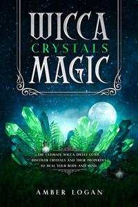 Wicca Crystal Magic: The Ultimate Wicca Spells Guide. Discover Crystals and Their Properties to Heal Your Body and Mind.