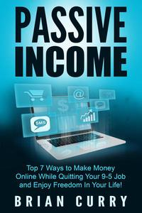 Passive Income: Top 7 Ways to Make Money Online While Quitting Your 9-5 Job and Enjoy Freedom In Your Life