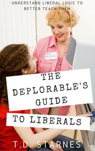 The Deplorable's Guide to Liberals: Understand Liberal Logic to Better Teach Them