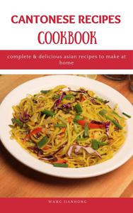 Cantonese Recipes Cookbook: Complete & Delicious Asian Recipes to Make at Home