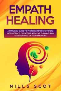 Empath Healing - A Survival Guide to Increase Your Emotional Intelligence, Overcome Negative Thinking and Take Control of Your Emotions