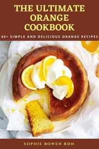 The Ultimate Orange Cookbook: 40+ Simple and Delicious Orange Recipes