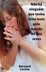 Não há ninguém que tenha feito mais pelo mundo do que Jesus