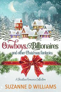 Cowboys, Billionaires, and other Christmas Fantasies: A Christian Romance Collection