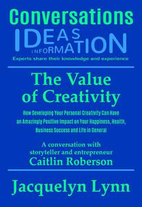 The Value of Creativity: How Developing Your Personal Creativity Can Have an Amazingly Positive Impact on Your Happiness, Health, Business Success and Life in General