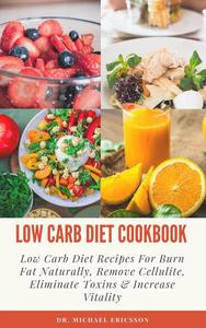 Low Carb Diet Cookbook: Low Carb Diet Recipes For Burn Fat Naturally, Remove Cellulite, Eliminate Toxins & Increase Vitality