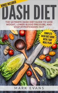 DASH Diet : The Ultimate DASH Diet Guide to Lose Weight, Lower Blood Pressure, and Stop Hypertension Fast