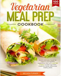 Vegetarian Meal Cook Book: Quick and Easy Meals for Organic and Healthy Vegetarian Diet with Over 100 Recipes to Prep your Keto Meals for Home, Office and Weekly Plans