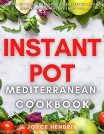 Instant Pot Mediterranean Cookbook : Quick and Easy Instant Pot Mediterranean Diet Recipes For a Healthy Lifestyle.