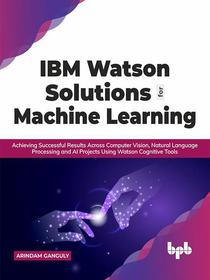 IBM Watson Solutions for Machine Learning: Achieving Successful Results Across Computer Vision, Natural Language Processing and AI Projects Using Watson Cognitive Tools (English Edition)
