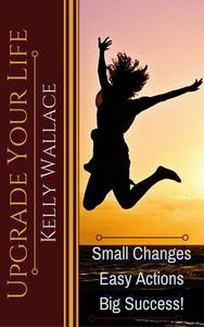 Upgrade Your Life - Small Changes Easy Actions Big Success