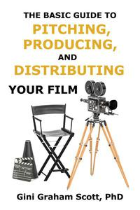 The Basic Guide to Pitching, Producing and Distributing Your Film