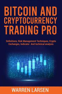 BITCOIN AND CRYPTOCURRENCY TRADING PRO: Definitions, Risk Management Techniques, Crypto Exchanges, Indicator, and Technical Analysis