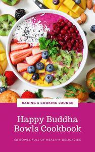 Happy Buddha Bowls Cookbook: 50 Bowls Full Of Healthy Delicacies